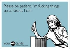 Please be patient, I'm f**king things up as fast as I can.