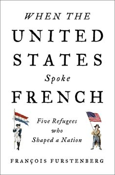 WHEN THE UNITED STATES SPOKE FRENCH by Fancois Furstenberg -- Five Refugees Who Shaped a Nation