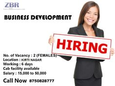 Job Description : Business Development Salary : 15 K to 50 K No. of Vacancy : 2 (FEMALES) Location : Kirti Nagar Shift Time : 9:30 am to 06:30 pm IST (Monday to Saturday) Experience : 0 to 10 Years  Note : We don't respond via Email. So please give us a call on the below given number or send us an email on hr1@zbrassociates.com Interested Candidates Call Now 8750828777 (NEHA).