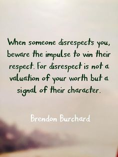 TOP RESPECT quotes and sayings by famous authors like Brendon Burchard : When someone disrespects you beware the impulse to win their respect. For disrespect is not a valuation of your worth but a signal of their character. Disrespect Quotes, Respect Quotes Lack Of, Respect Is Earned Quotes, Respect Parents Quotes, Respect Yourself Quotes, Arrogance Quotes, The Words, Cool Words, Quotable Quotes