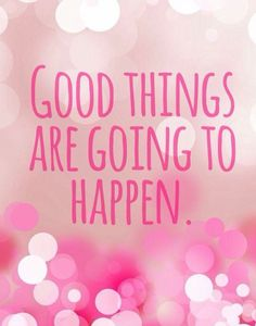 Good things are gonna happen