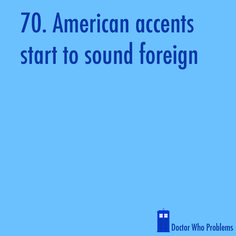 """Doctor Who Problems. This is so true, or British accents start to sound """"normal"""""""