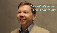 100 spiritual quotes from Eckhart Tolle selectedfrom The Power of Now, Stillness Speaks, A New Earth and more!