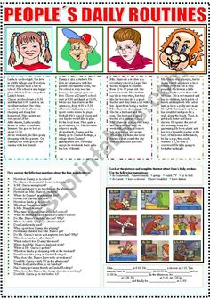 A two page worksheet to practise the Present Simple tense. Students read the information about the daily routines of four people, answer questions, identify pictures and expressions, complete a paragraph, write sentences to describe what people do according to what they see in the pictures. Finally they answer questions about themselves. I hope you like it and find it useful.