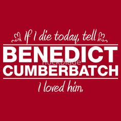 If you talk to Benedict Cumberbatch, just tell him... tell him... oh, he knows.