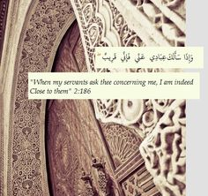 And when My servants ask you about Me, then [let them know that] I am near. (Quran 2:186)