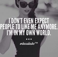 Hahah don't even care if anybody likes me. #bossbabe