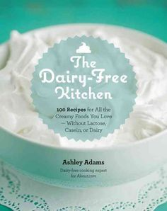 The Dairy-Free Kitchen: 100 Recipes for All the Creamy Foods You Love - Without Lactose, Casein, or Dairy