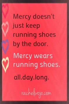 Mercy Runs...take a look at the story of the Prodigal Son.