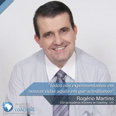 """""""Todos nós experimentamos em nossas vidas aquilo em que acreditamos"""" - Rogério Martins (CEO da Academia Brasileira de Coaching - LPC)"""