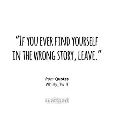 """""""If you ever find yourself in the wrong story, leave."""" - from Quotes (on Wattpad) http://w.tt/1G9w8UM #quote #wattpad"""