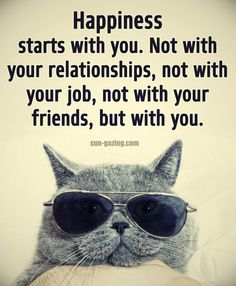 """Love the pic but I'm not sure how the cat felt? True words though! Whatever """"Happiness"""" is, it doesn't come from anywhere but You. If you know different, then post me some? Positive Quotes, Motivational Quotes, Funny Quotes, Inspirational Quotes, Wise Quotes, Hindi Quotes, Positive Affirmations, Daily Quotes, Great Quotes"""