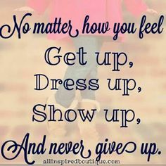 no matter how you feel get up dress up and never give up - Google zoeken
