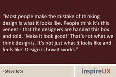 """Most people make the mistake of thinking design is what it looks like. People think it's this veneer - that the designers are handed this box and told, 'Make it look good!' That's not what we think design is. It's not just what it looks like and feels like. Design is how it works."" - Steve Jobs"