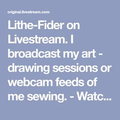 Lithe-Fider on Livestream. I broadcast my art - drawing sessions or webcam feeds of me sewing. - Watch live streaming Internet TV. Broadcast your own live streaming videos, like Lithe-Fider in Widescreen HD. Livestream, Be There.