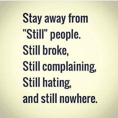 "Stay away from ""still"" people. Still broke, still complaining, still hating, and still nowhere."
