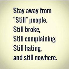 """Stay away from """"still"""" people. Still broke, still complaining, still hating, and still nowhere."""