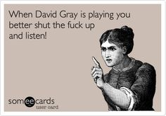 When David Gray is playing you better shut the fuck up and listen!