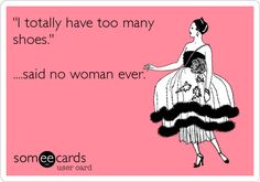 I totally have too many shoes! Said no woman EVER! # Shoe quotes.