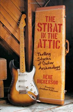 The Strat in the Attic: Thrilling Stories of Guitar Archaeology: Amazon.co.uk: Deke Dickerson: Books