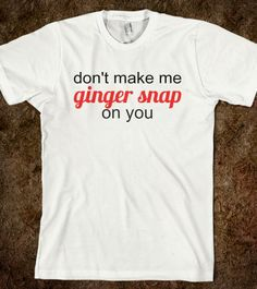 """for redheads... """"don't make me ginger snap on you."""" haha!"""