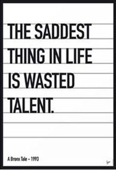 The saddest thing in life is wasted talent.