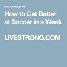 How to Get Better at Soccer in a Week | LIVESTRONG.COM