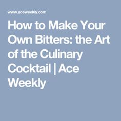 How to Make Your Own Bitters: the Art of the Culinary Cocktail | Ace Weekly