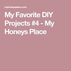 My Favorite DIY Projects #4 - My Honeys Place
