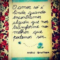 O amor só é lindo quando encontramos alguém que nos tranforme no melhor que podemos ser. - Mario Quintana