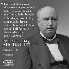 """""""I will not attack your doctrines nor your creeds if they accord liberty to me."""" Robert G. Ingersoll  #IngersollDay #humanism"""
