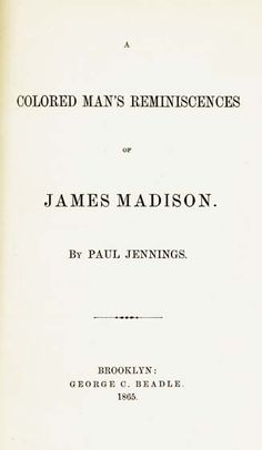 Paul Jennings, the first presidential memoir.  Written by a man that Madison had enslaved.