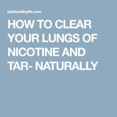 HOW TO CLEAR YOUR LUNGS OF NICOTINE AND TAR- NATURALLY