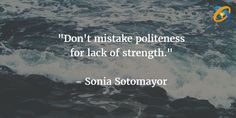 """""""Don't #mistake politeness for lack of #strength.""""   quotes  - #SoniaSotomayor"""