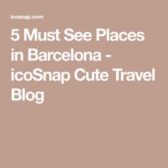 5 Must See Places in Barcelona - icoSnap Cute Travel Blog
