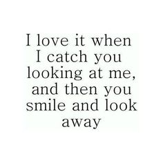 when i catch you looking at me #quote.....and then I say WHAT?....and you smile and shake your head <3