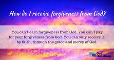 Got Forgiveness? How do I receive forgiveness from God? Will God forgive me for the sins I have committed? Bible Questions And Answers, God Forgives, Begotten Son, Praying To God, Everlasting Life, Forgive Me, Thought Of The Day, S Word, Christian Faith