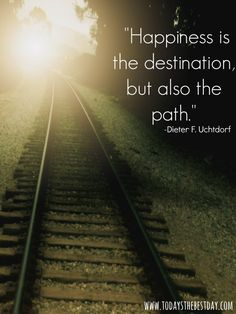 Happiness is the destination, but also the path - Dieter F. Uchtdorf quote