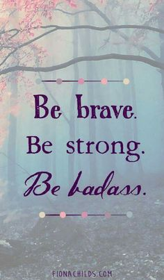 Be brave be strong be badass