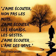 """""""J'aime écouter. Non pas les mots. J'aime écouter les regards, les gestes. J'aime écouter l'âme des gens."""" (Agostino Degas)"""