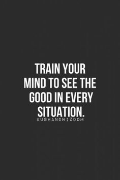 TRAIN Your Mind To See The Good In Every Situation It Wont Come Naturally You WILL Have Work At But Eventually Will Become Second Nature And