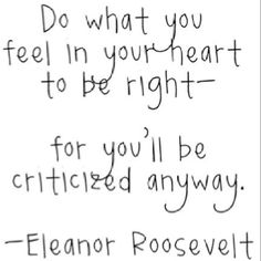 """Do what you feel in your heart to be right- for you'll be criticized anyway."" - Eleanor Roosevelt 