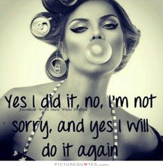 Yes I did it, no, I'm not sorry, and yes I will do it again. Picture Quotes.