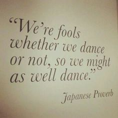 We're fools whether we dance or not.  . .