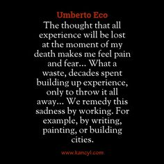 """The thought that all experience will be lost at the moment of my death makes me feel pain and fear... What a waste, decades spent building up experience, only to throw it all away... We remedy this sadness by working. For example, by writing, painting, or building cities."", Umberto Eco"