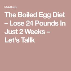 The Boiled Egg Diet – Lose 24 Pounds In Just 2 Weeks – Let's Tallk