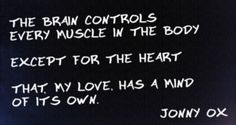 The brain controls every muscle in the body except the heart. That my love has a mind if it's own.