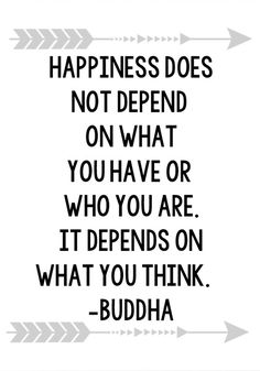 """Happiness does not depend on what you have or who you are. It depends on what you think."" — Buddha"