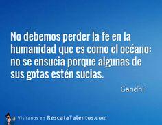 No debemos perder la fe en la humanidad que es como el océano, no se ensucia porque algunas de sus gotas estén sucias  – Gandhi #ResponsabilidadSocial ✔ RescataTalentos.com