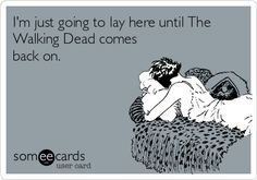 I'm just going to lay here until The Walking Dead comes back on.